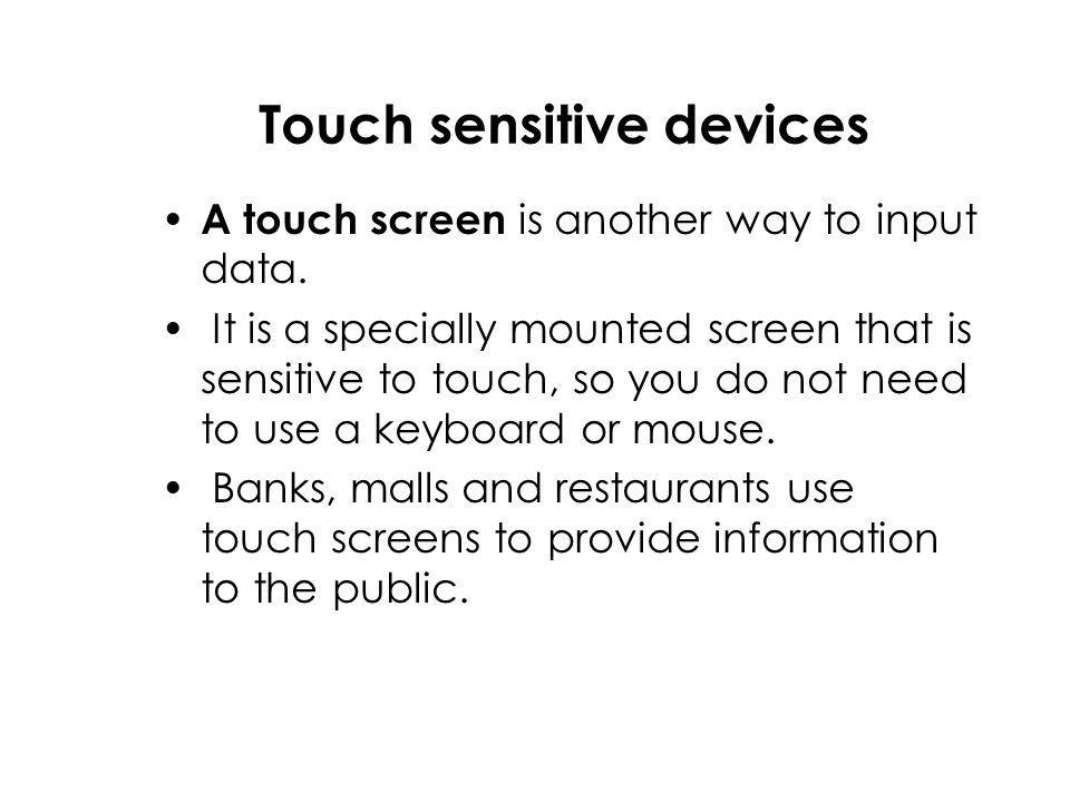 Touch sensitive devices A touch screen is another way to input data.