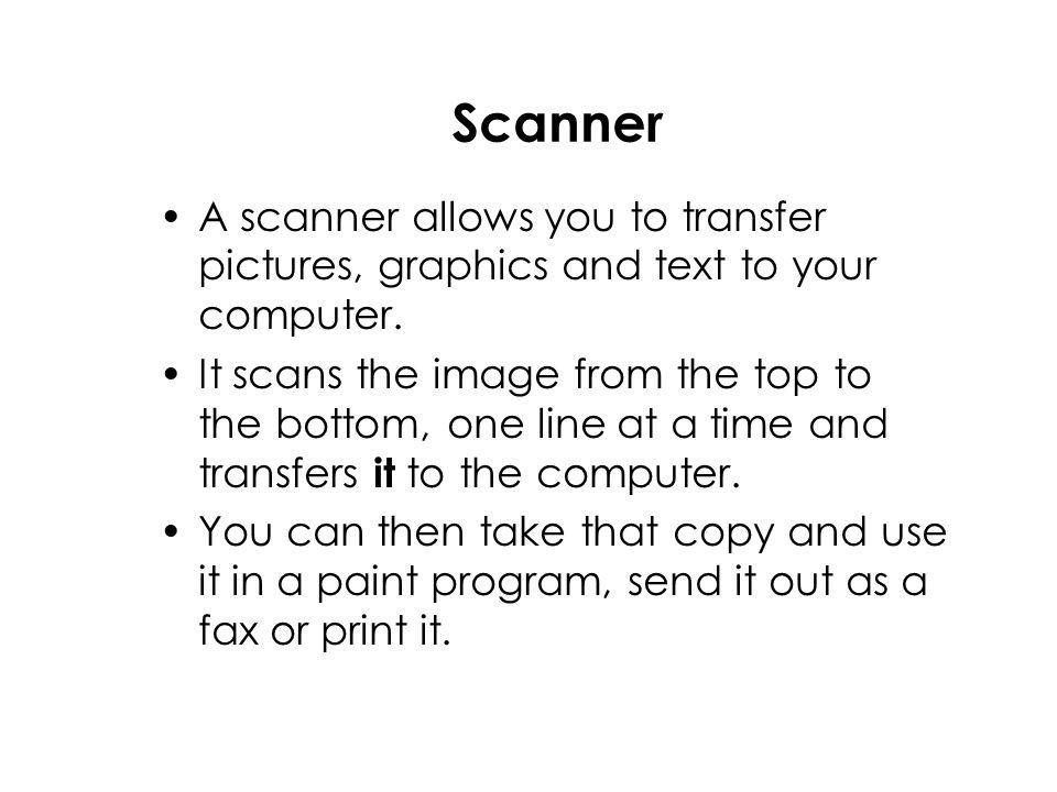 Scanner A scanner allows you to transfer pictures, graphics and text to your computer.