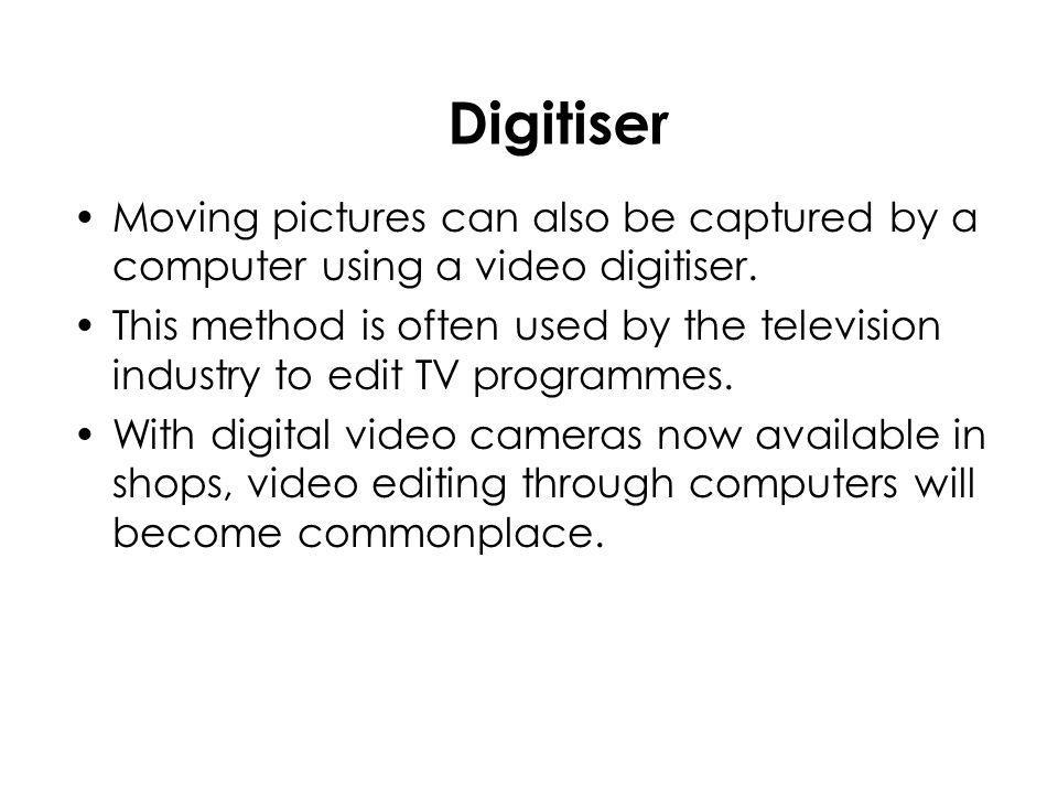 Digitiser Moving pictures can also be captured by a computer using a video digitiser.