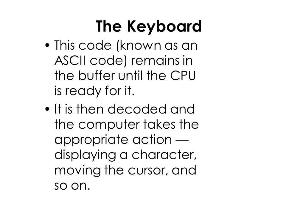 The Keyboard This code (known as an ASCII code) remains in the buffer until the CPU is ready for it.
