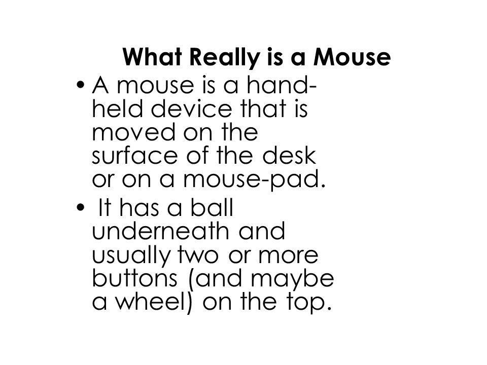 What Really is a Mouse A mouse is a hand- held device that is moved on the surface of the desk or on a mouse-pad.