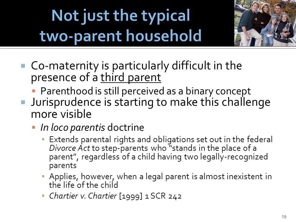 Co-maternity is particularly difficult in the presence of a third parent Parenthood is still perceived as a binary concept Jurisprudence is starting to make this challenge more visible In loco parentis doctrine Extends parental rights and obligations set out in the federal Divorce Act to step-parents who stands in the place of a parent, regardless of a child having two legally-recognized parents Applies, however, when a legal parent is almost inexistent in the life of the child Chartier v.
