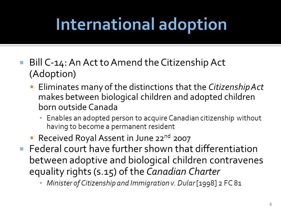 Bill C-14: An Act to Amend the Citizenship Act (Adoption) Eliminates many of the distinctions that the Citizenship Act makes between biological children and adopted children born outside Canada Enables an adopted person to acquire Canadian citizenship without having to become a permanent resident Received Royal Assent in June 22 nd 2007 Federal court have further shown that differentiation between adoptive and biological children contravenes equality rights (s.15) of the Canadian Charter Minister of Citizenship and Immigration v.