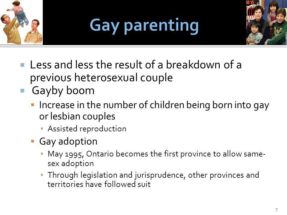 Less and less the result of a breakdown of a previous heterosexual couple Gayby boom Increase in the number of children being born into gay or lesbian couples Assisted reproduction Gay adoption May 1995, Ontario becomes the first province to allow same- sex adoption Through legislation and jurisprudence, other provinces and territories have followed suit 7