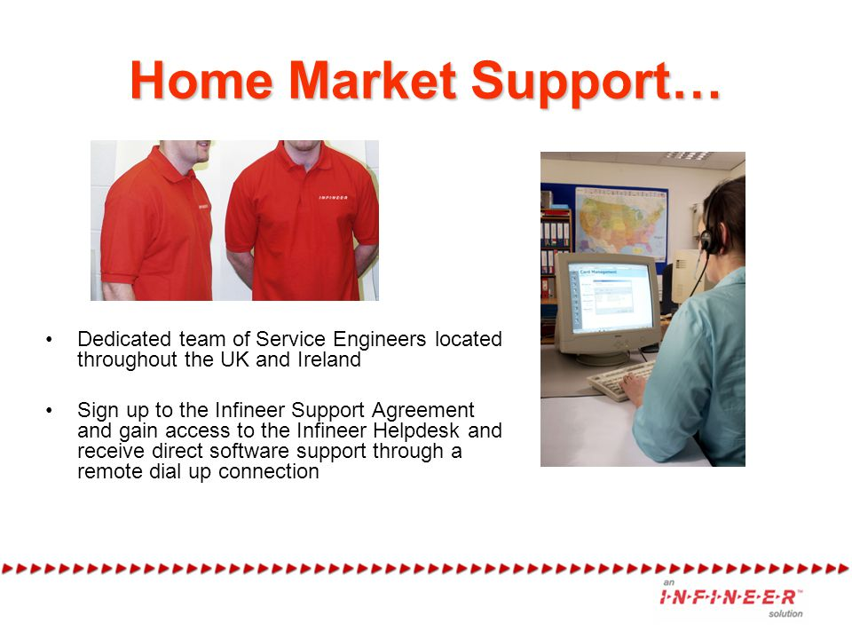 Home Market Support… Dedicated team of Service Engineers located throughout the UK and Ireland Sign up to the Infineer Support Agreement and gain access to the Infineer Helpdesk and receive direct software support through a remote dial up connection