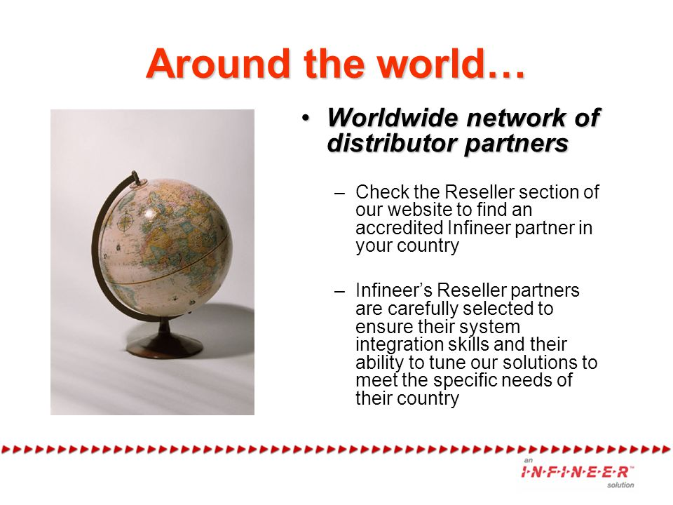 Around the world… Worldwide network of distributor partnersWorldwide network of distributor partners –Check the Reseller section of our website to find an accredited Infineer partner in your country –Infineers Reseller partners are carefully selected to ensure their system integration skills and their ability to tune our solutions to meet the specific needs of their country