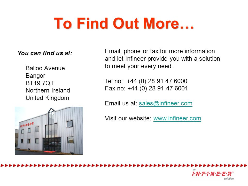 To Find Out More… You can find us at: Balloo Avenue Bangor BT19 7QT Northern Ireland United Kingdom Email, phone or fax for more information and let Infineer provide you with a solution to meet your every need.