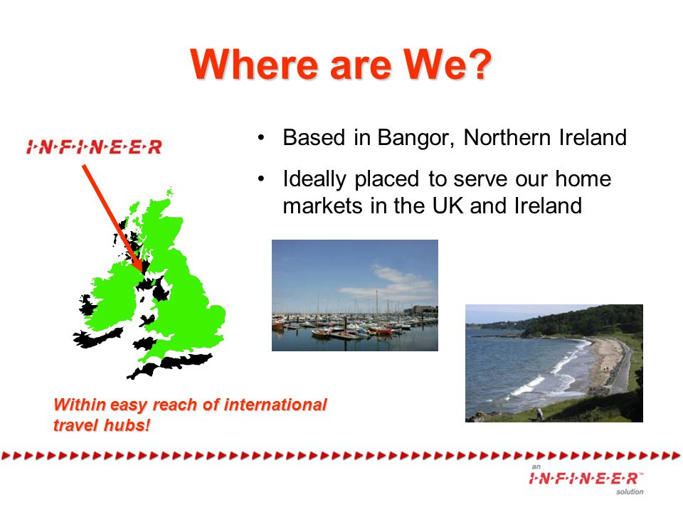 Where are We? Based in Bangor, Northern Ireland Ideally placed to serve our home markets in the UK and Ireland Within easy reach of international trav