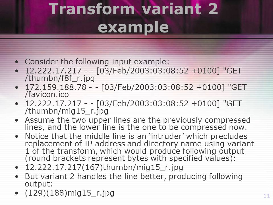 11 Transform variant 2 example Consider the following input example: [03/Feb/2003:03:08: ] GET /thumbn/f8f_r.jpg [03/Feb/2003:03:08: ] GET /favicon.ico [03/Feb/2003:03:08: ] GET /thumbn/mig15_r.jpg Assume the two upper lines are the previously compressed lines, and the lower line is the one to be compressed now.