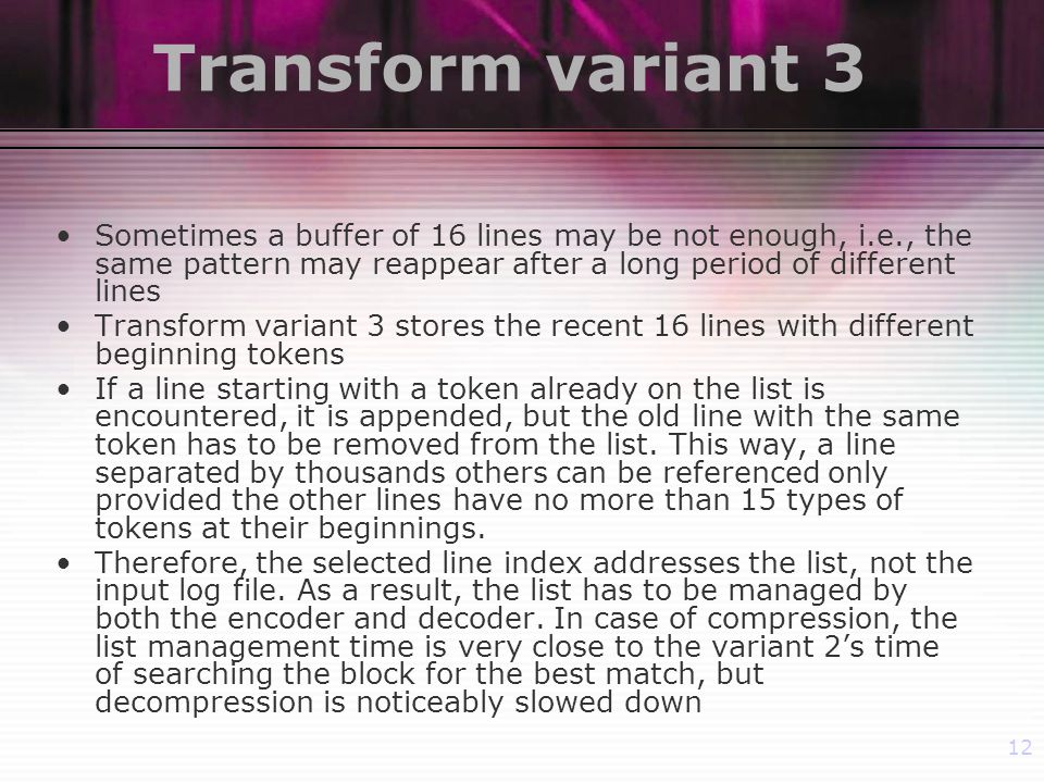 12 Transform variant 3 Sometimes a buffer of 16 lines may be not enough, i.e., the same pattern may reappear after a long period of different lines Transform variant 3 stores the recent 16 lines with different beginning tokens If a line starting with a token already on the list is encountered, it is appended, but the old line with the same token has to be removed from the list.