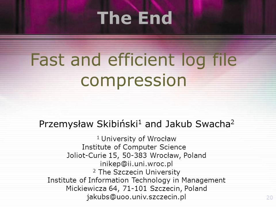 20 The End Fast and efficient log file compression Przemysław Skibiński 1 and Jakub Swacha 2 1 University of Wrocław Institute of Computer Science Joliot-Curie 15, Wrocław, Poland 2 The Szczecin University Institute of Information Technology in Management Mickiewicza 64, Szczecin, Poland