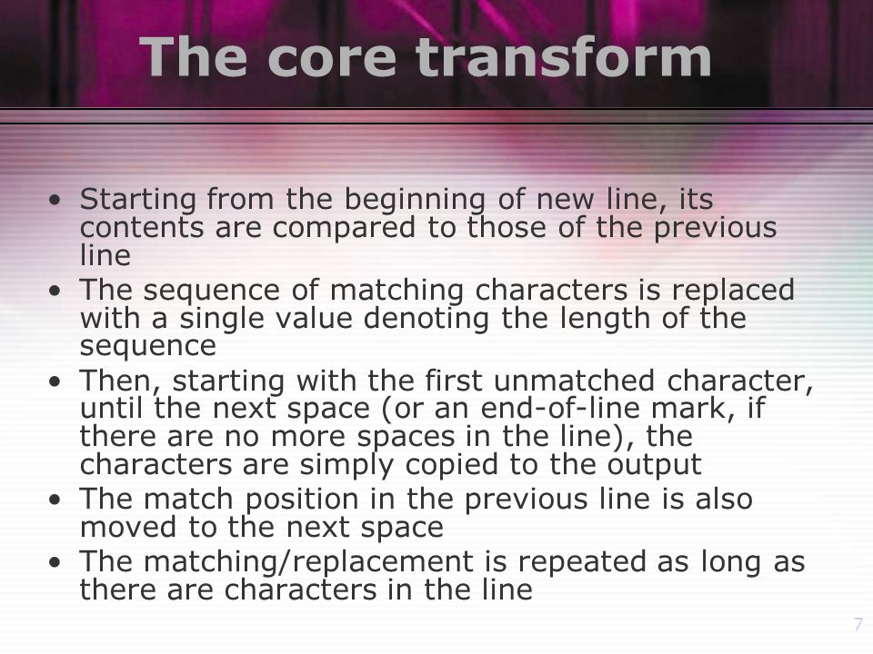 7 The core transform Starting from the beginning of new line, its contents are compared to those of the previous line The sequence of matching characters is replaced with a single value denoting the length of the sequence Then, starting with the first unmatched character, until the next space (or an end-of-line mark, if there are no more spaces in the line), the characters are simply copied to the output The match position in the previous line is also moved to the next space The matching/replacement is repeated as long as there are characters in the line