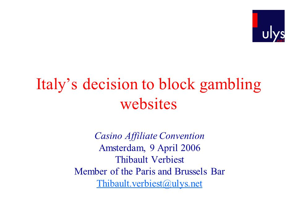 Italys decision to block gambling websites Casino Affiliate Convention Amsterdam, 9 April 2006 Thibault Verbiest Member of the Paris and Brussels Bar Thibault.verbiest@ulys.net