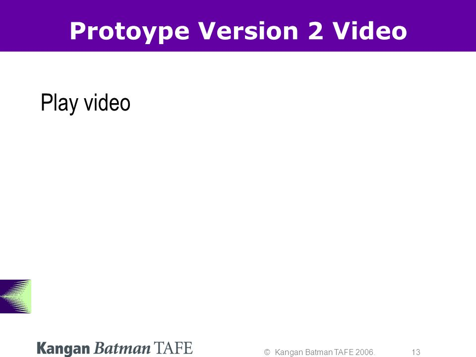 © Kangan Batman TAFE 2006. 13 Protoype Version 2 Video Play video
