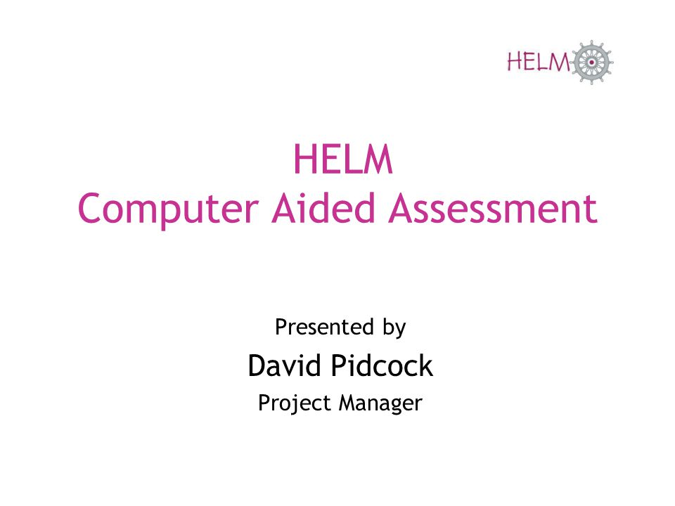 HELM Computer Aided Assessment Presented by David Pidcock Project Manager