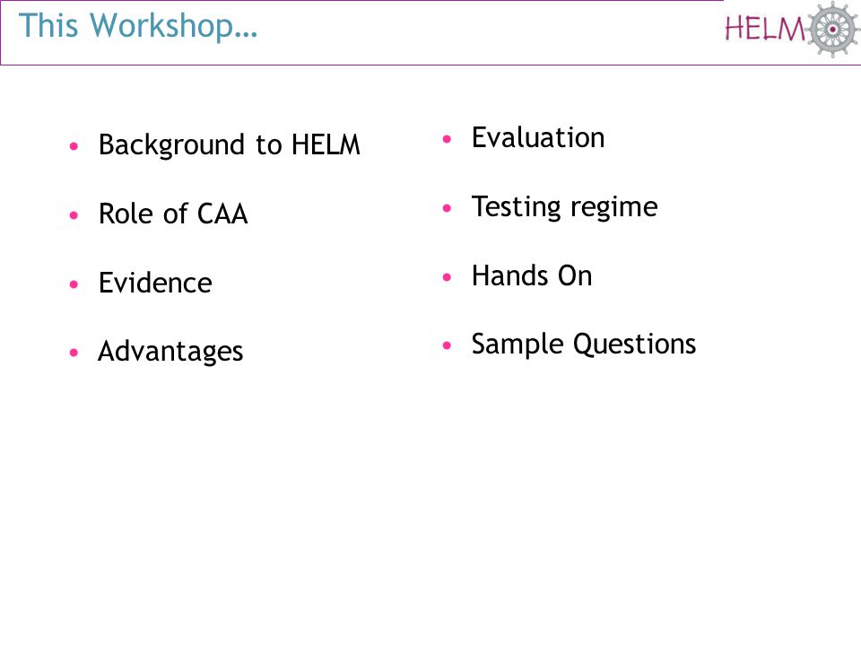 This Workshop… Background to HELM Role of CAA Evidence Advantages Evaluation Testing regime Hands On Sample Questions