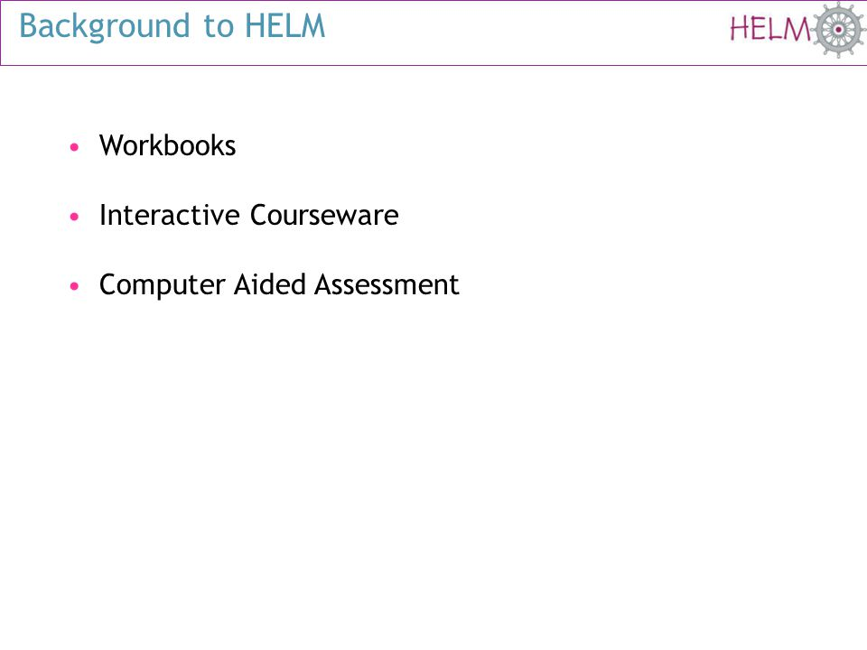 Background to HELM Workbooks Interactive Courseware Computer Aided Assessment