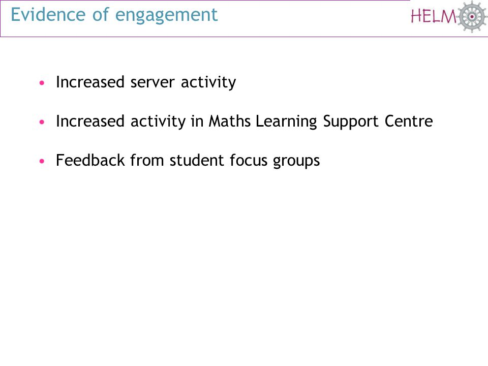 Evidence of engagement Increased server activity Increased activity in Maths Learning Support Centre Feedback from student focus groups