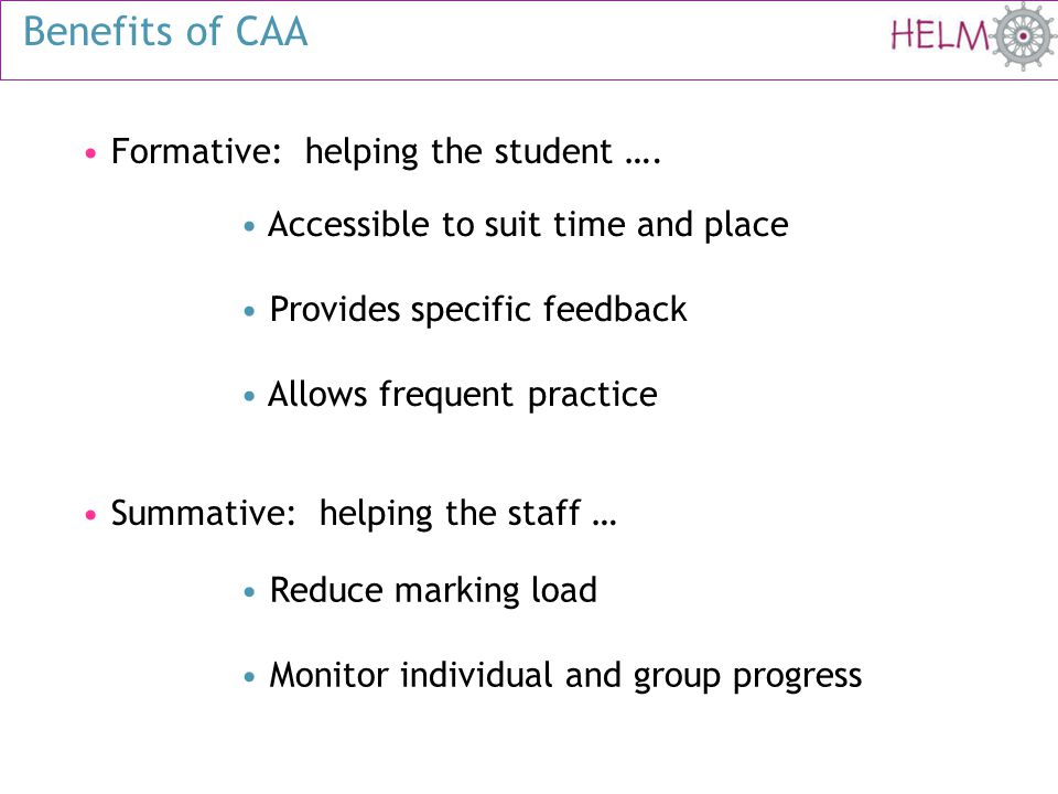 Benefits of CAA Formative: helping the student …. Accessible to suit time and place Provides specific feedback Allows frequent practice Reduce marking