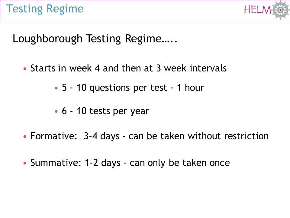 Loughborough Testing Regime….. Starts in week 4 and then at 3 week intervals 5 - 10 questions per test - 1 hour 6 - 10 tests per year Formative: 3-4 d