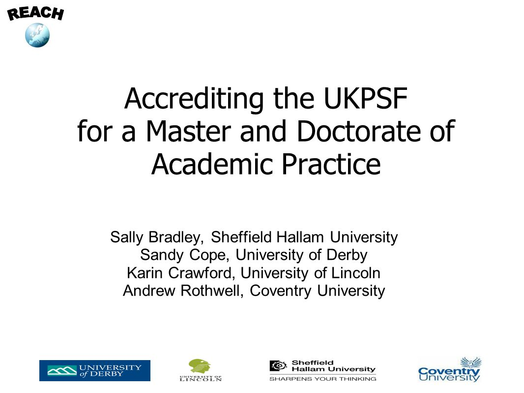 Accrediting the UKPSF for a Master and Doctorate of Academic Practice Sally Bradley, Sheffield Hallam University Sandy Cope, University of Derby Karin Crawford, University of Lincoln Andrew Rothwell, Coventry University