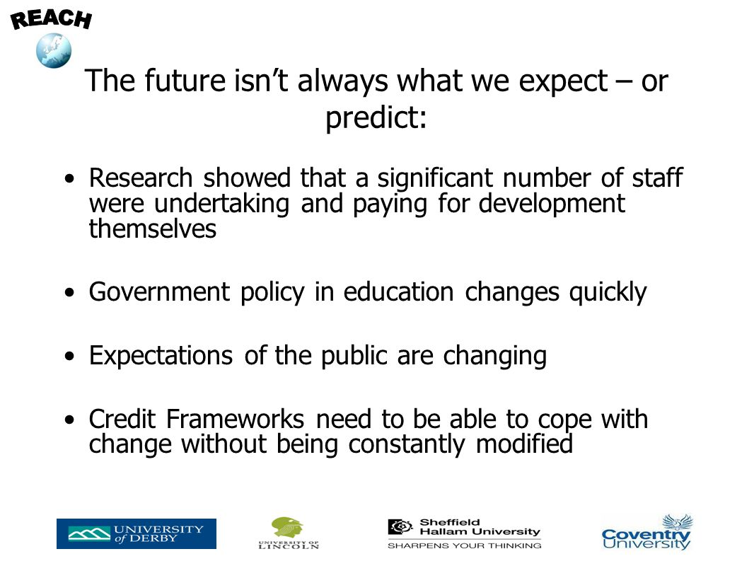 The future isnt always what we expect – or predict: Research showed that a significant number of staff were undertaking and paying for development themselves Government policy in education changes quickly Expectations of the public are changing Credit Frameworks need to be able to cope with change without being constantly modified