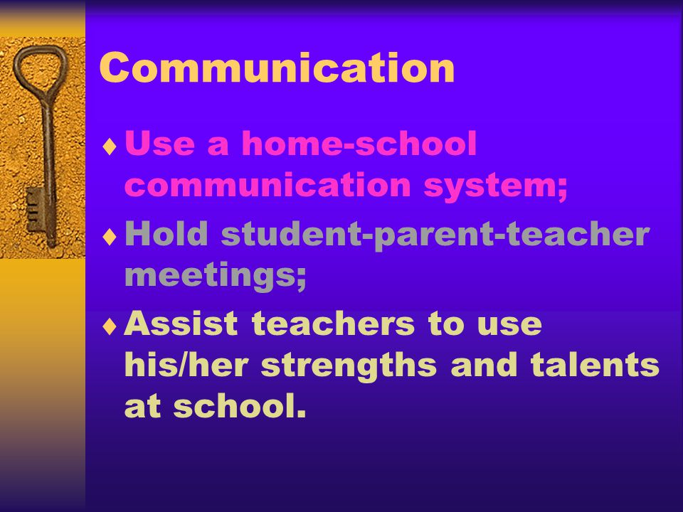 Communication Use a home-school communication system; Hold student-parent-teacher meetings; Assist teachers to use his/her strengths and talents at school.