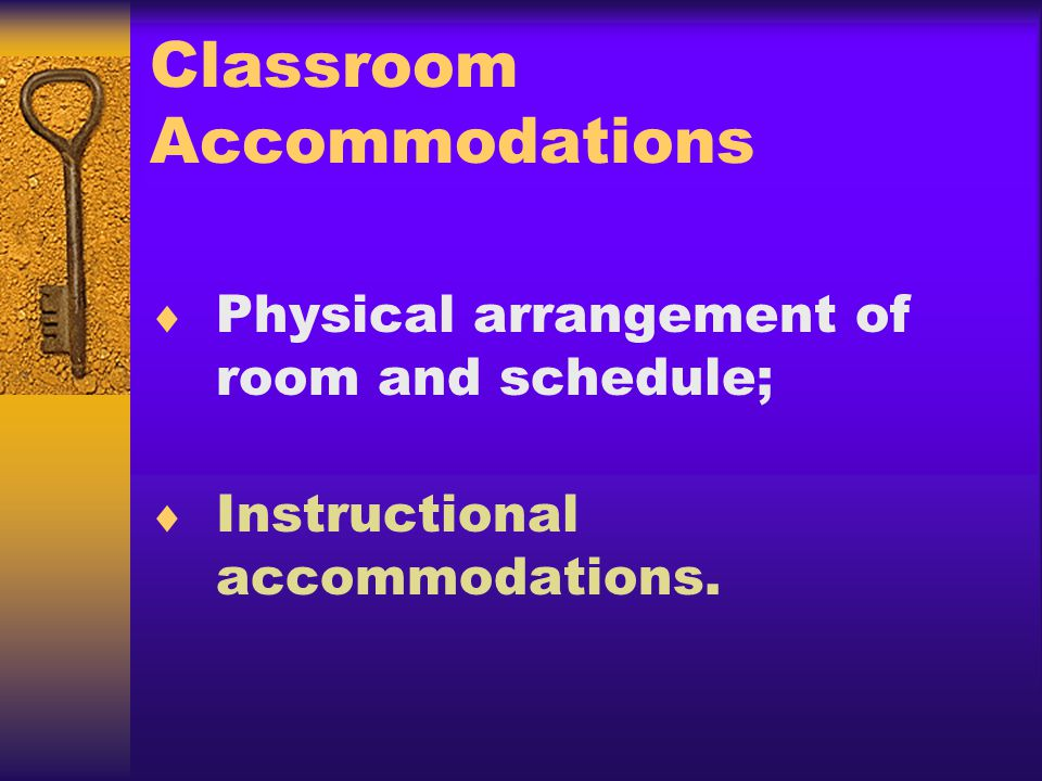 Classroom Accommodations Physical arrangement of room and schedule; Instructional accommodations.