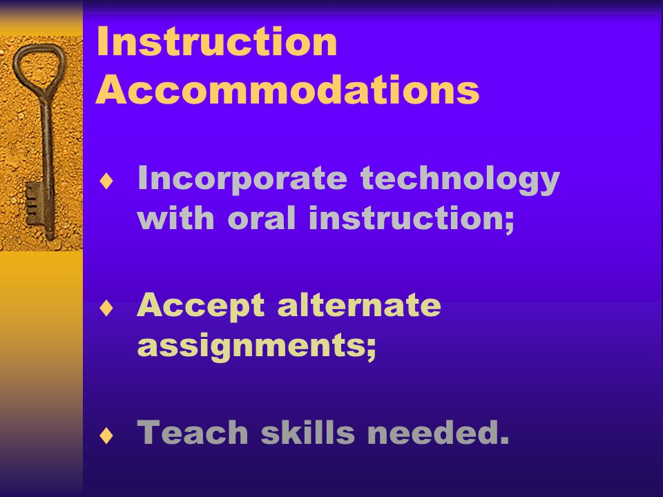 Instruction Accommodations Incorporate technology with oral instruction; Accept alternate assignments; Teach skills needed.