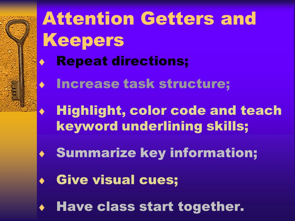 Attention Getters and Keepers Repeat directions; Increase task structure; Highlight, color code and teach keyword underlining skills; Summarize key information; Give visual cues; Have class start together.