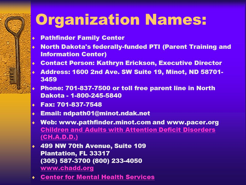 Organization Names: Pathfinder Family Center North Dakota s federally-funded PTI (Parent Training and Information Center) Contact Person: Kathryn Erickson, Executive Director Address: nd Ave.
