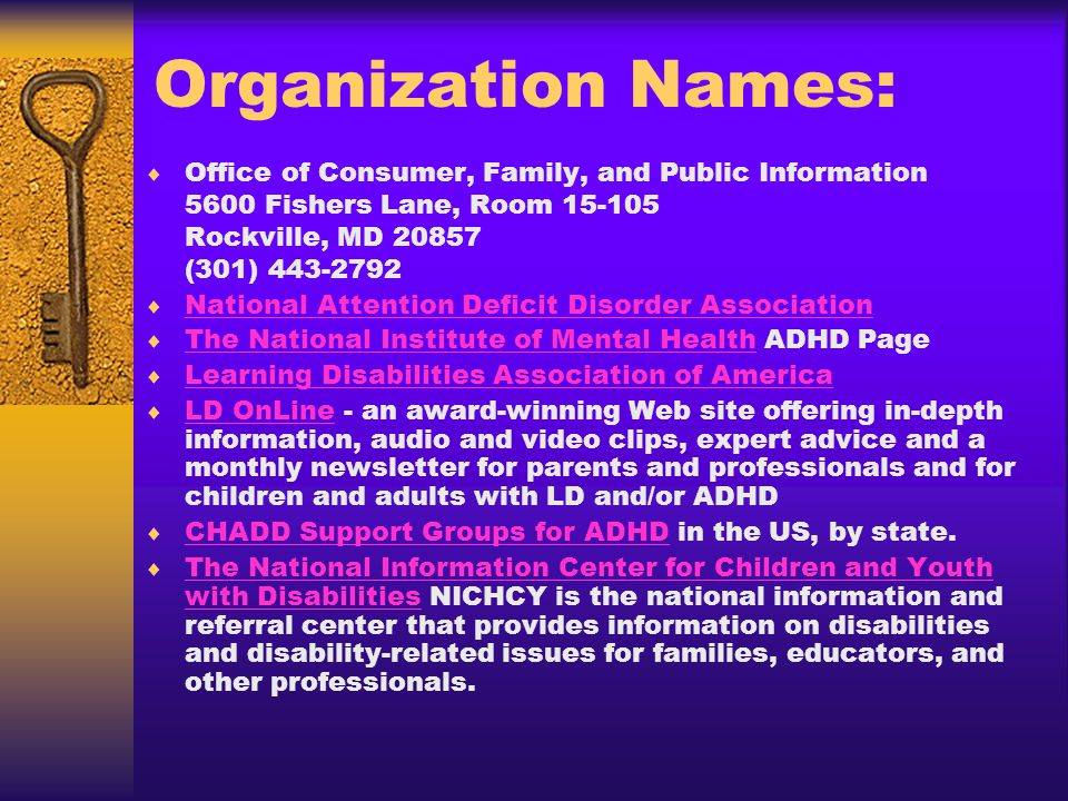 Organization Names: Office of Consumer, Family, and Public Information 5600 Fishers Lane, Room Rockville, MD (301) National Attention Deficit Disorder Association The National Institute of Mental Health ADHD Page The National Institute of Mental Health Learning Disabilities Association of America LD OnLine - an award-winning Web site offering in-depth information, audio and video clips, expert advice and a monthly newsletter for parents and professionals and for children and adults with LD and/or ADHD LD OnLine CHADD Support Groups for ADHD in the US, by state.