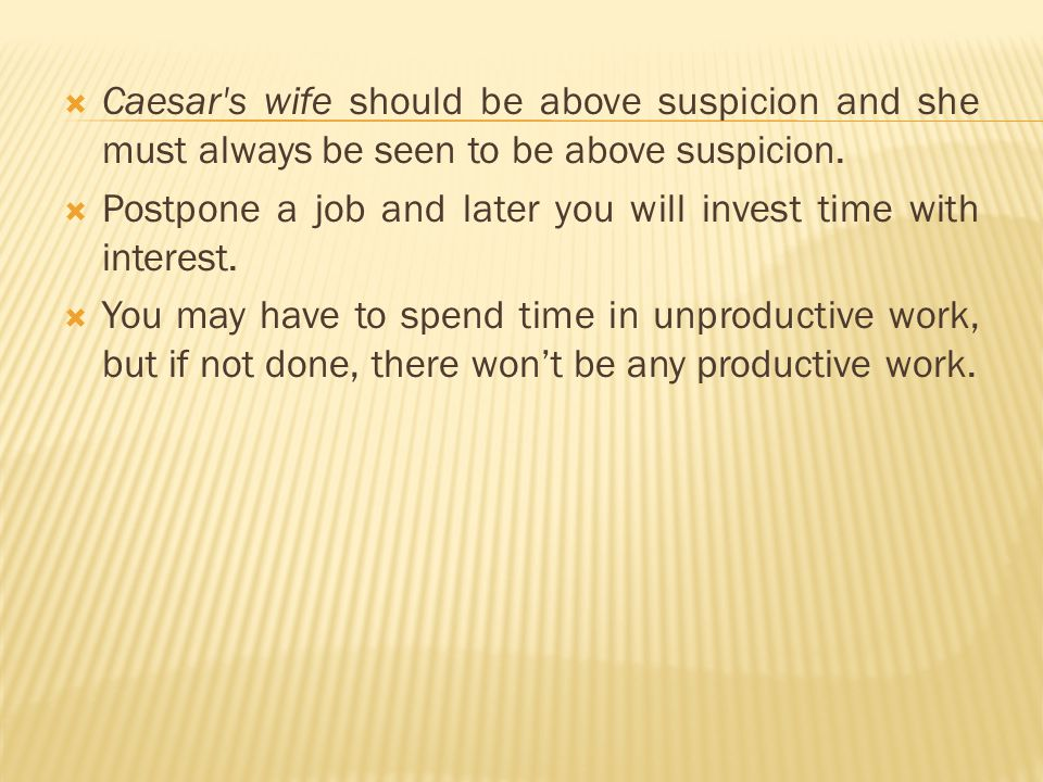 Caesar's wife should be above suspicion and she must always be seen to be above suspicion. Postpone a job and later you will invest time with interest