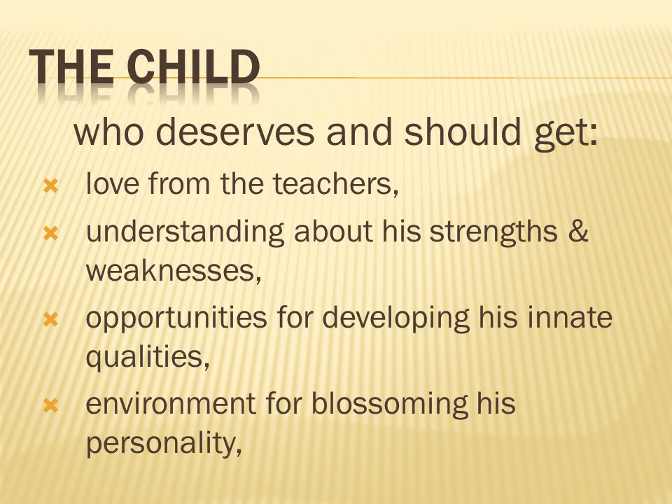 who deserves and should get: love from the teachers, understanding about his strengths & weaknesses, opportunities for developing his innate qualities