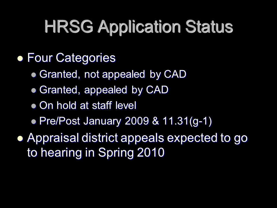 HRSG Application Status Four Categories Four Categories Granted, not appealed by CAD Granted, not appealed by CAD Granted, appealed by CAD Granted, appealed by CAD On hold at staff level On hold at staff level Pre/Post January 2009 & 11.31(g-1) Pre/Post January 2009 & 11.31(g-1) Appraisal district appeals expected to go to hearing in Spring 2010 Appraisal district appeals expected to go to hearing in Spring 2010