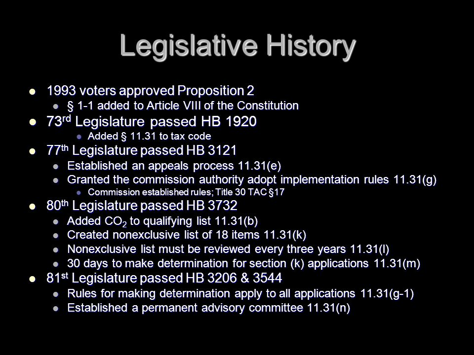 Legislative History 1993 voters approved Proposition 2 1993 voters approved Proposition 2 § 1-1 added to Article VIII of the Constitution § 1-1 added to Article VIII of the Constitution 73 rd Legislature passed HB 1920 73 rd Legislature passed HB 1920 Added § 11.31 to tax code Added § 11.31 to tax code 77 th Legislature passed HB 3121 77 th Legislature passed HB 3121 Established an appeals process 11.31(e) Established an appeals process 11.31(e) Granted the commission authority adopt implementation rules 11.31(g) Granted the commission authority adopt implementation rules 11.31(g) Commission established rules; Title 30 TAC §17 Commission established rules; Title 30 TAC §17 80 th Legislature passed HB 3732 80 th Legislature passed HB 3732 Added CO 2 to qualifying list 11.31(b) Added CO 2 to qualifying list 11.31(b) Created nonexclusive list of 18 items 11.31(k) Created nonexclusive list of 18 items 11.31(k) Nonexclusive list must be reviewed every three years 11.31(l) Nonexclusive list must be reviewed every three years 11.31(l) 30 days to make determination for section (k) applications 11.31(m) 30 days to make determination for section (k) applications 11.31(m) 81 st Legislature passed HB 3206 & 3544 81 st Legislature passed HB 3206 & 3544 Rules for making determination apply to all applications 11.31(g-1) Rules for making determination apply to all applications 11.31(g-1) Established a permanent advisory committee 11.31(n) Established a permanent advisory committee 11.31(n)