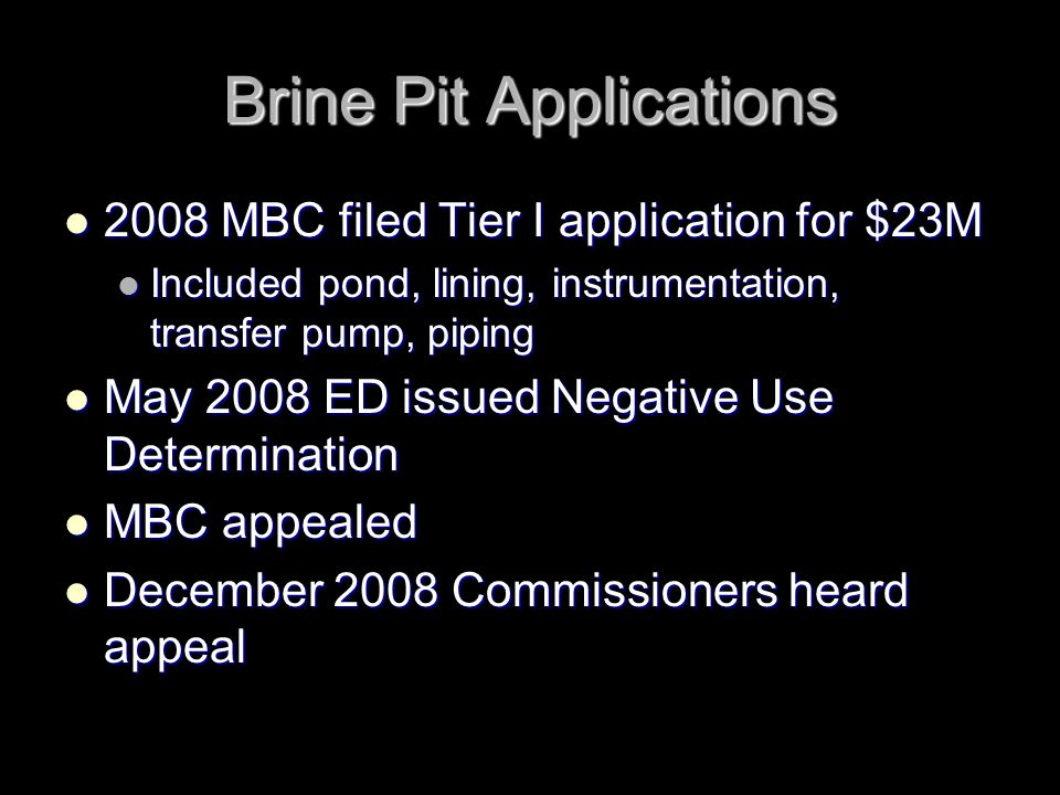 Brine Pit Applications 2008 MBC filed Tier I application for $23M 2008 MBC filed Tier I application for $23M Included pond, lining, instrumentation, transfer pump, piping Included pond, lining, instrumentation, transfer pump, piping May 2008 ED issued Negative Use Determination May 2008 ED issued Negative Use Determination MBC appealed MBC appealed December 2008 Commissioners heard appeal December 2008 Commissioners heard appeal