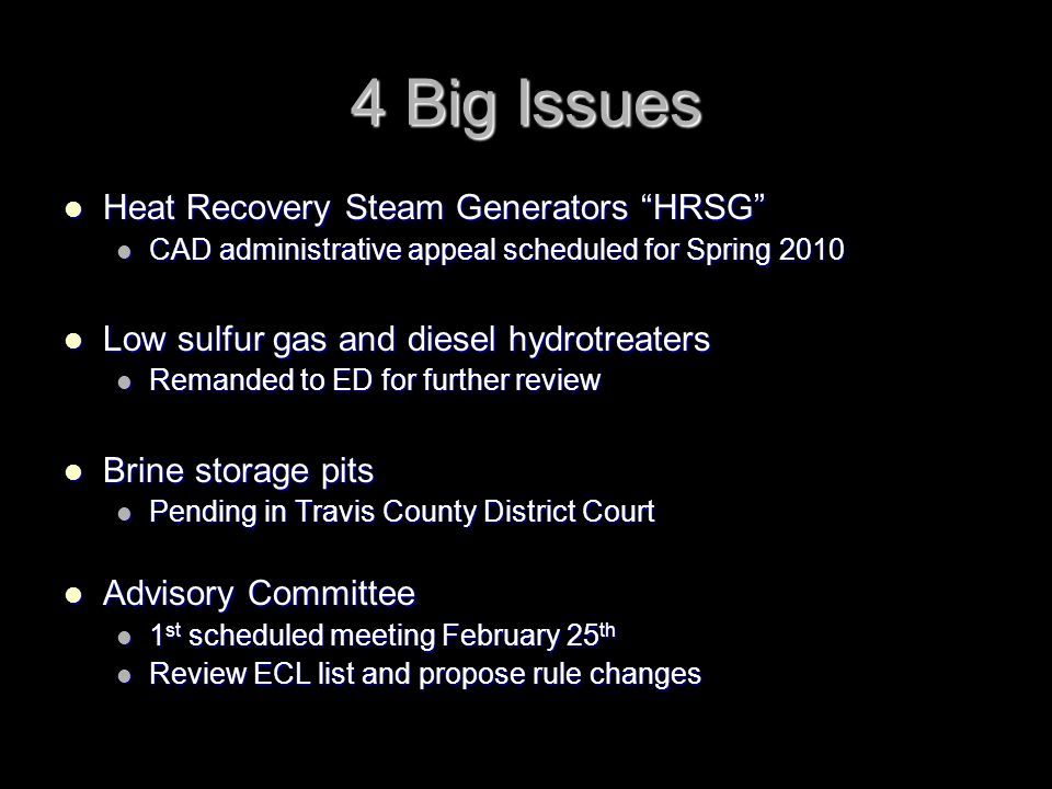 4 Big Issues Heat Recovery Steam Generators HRSG Heat Recovery Steam Generators HRSG CAD administrative appeal scheduled for Spring 2010 CAD administrative appeal scheduled for Spring 2010 Low sulfur gas and diesel hydrotreaters Low sulfur gas and diesel hydrotreaters Remanded to ED for further review Remanded to ED for further review Brine storage pits Brine storage pits Pending in Travis County District Court Pending in Travis County District Court Advisory Committee Advisory Committee 1 st scheduled meeting February 25 th 1 st scheduled meeting February 25 th Review ECL list and propose rule changes Review ECL list and propose rule changes