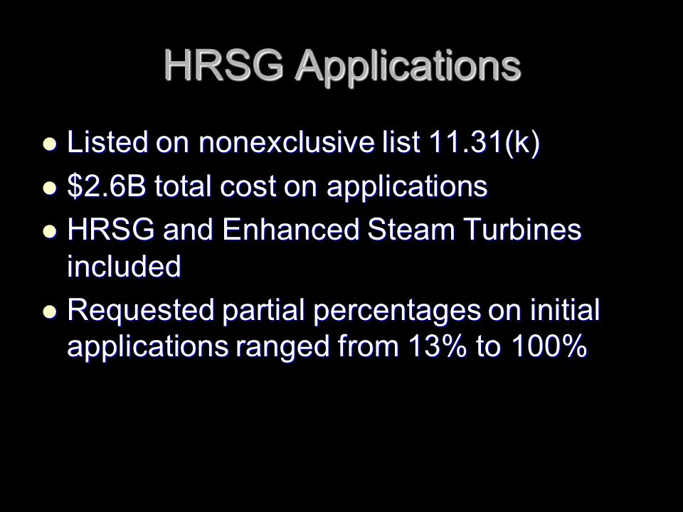 HRSG Applications Listed on nonexclusive list 11.31(k) Listed on nonexclusive list 11.31(k) $2.6B total cost on applications $2.6B total cost on applications HRSG and Enhanced Steam Turbines included HRSG and Enhanced Steam Turbines included Requested partial percentages on initial applications ranged from 13% to 100% Requested partial percentages on initial applications ranged from 13% to 100%
