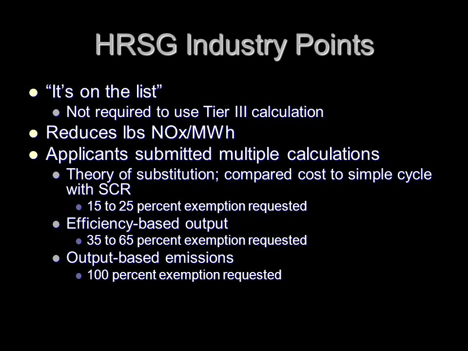 HRSG Industry Points Its on the list Its on the list Not required to use Tier III calculation Not required to use Tier III calculation Reduces lbs NOx/MWh Reduces lbs NOx/MWh Applicants submitted multiple calculations Applicants submitted multiple calculations Theory of substitution; compared cost to simple cycle with SCR Theory of substitution; compared cost to simple cycle with SCR 15 to 25 percent exemption requested 15 to 25 percent exemption requested Efficiency-based output Efficiency-based output 35 to 65 percent exemption requested 35 to 65 percent exemption requested Output-based emissions Output-based emissions 100 percent exemption requested 100 percent exemption requested