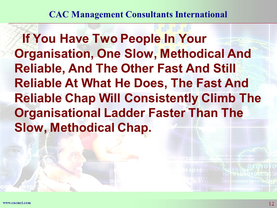 www.cacmci.com CAC Management Consultants International 12 If You Have Two People In Your Organisation, One Slow, Methodical And Reliable, And The Other Fast And Still Reliable At What He Does, The Fast And Reliable Chap Will Consistently Climb The Organisational Ladder Faster Than The Slow, Methodical Chap.