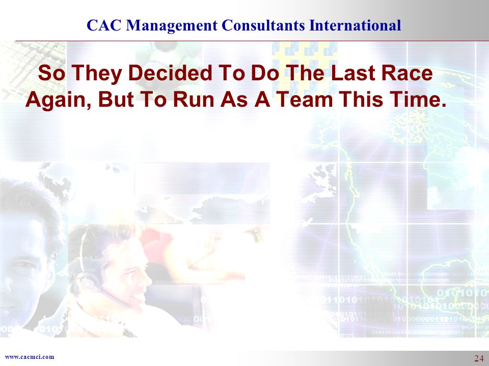 www.cacmci.com CAC Management Consultants International 24 So They Decided To Do The Last Race Again, But To Run As A Team This Time.