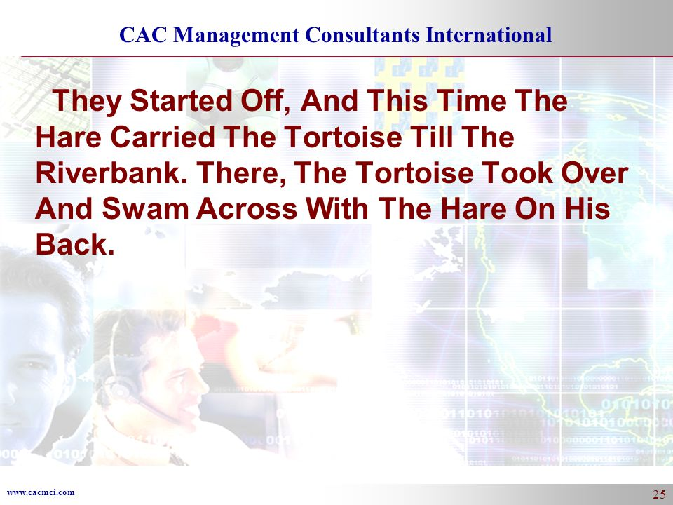 www.cacmci.com CAC Management Consultants International 25 They Started Off, And This Time The Hare Carried The Tortoise Till The Riverbank.
