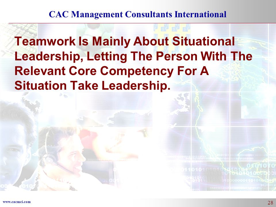 www.cacmci.com CAC Management Consultants International 28 Teamwork Is Mainly About Situational Leadership, Letting The Person With The Relevant Core Competency For A Situation Take Leadership.