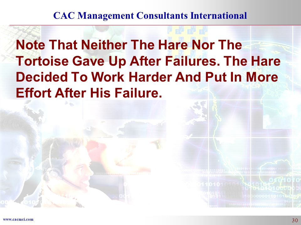 www.cacmci.com CAC Management Consultants International 30 Note That Neither The Hare Nor The Tortoise Gave Up After Failures.