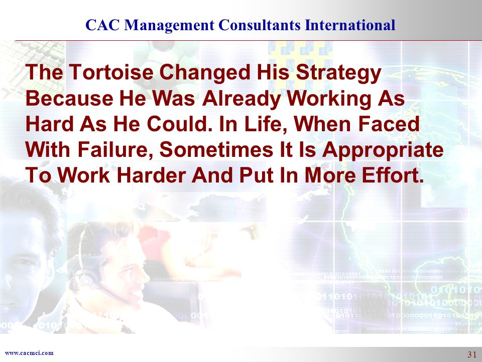 www.cacmci.com CAC Management Consultants International 31 The Tortoise Changed His Strategy Because He Was Already Working As Hard As He Could.