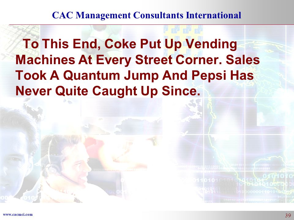 www.cacmci.com CAC Management Consultants International 39 To This End, Coke Put Up Vending Machines At Every Street Corner.