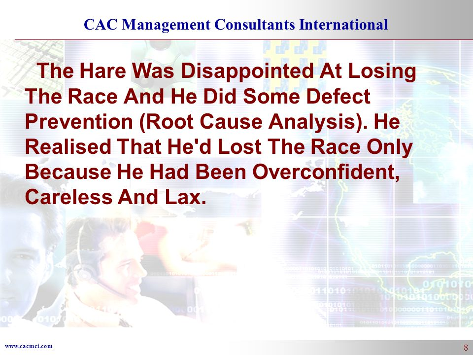 www.cacmci.com CAC Management Consultants International 8 The Hare Was Disappointed At Losing The Race And He Did Some Defect Prevention (Root Cause Analysis).