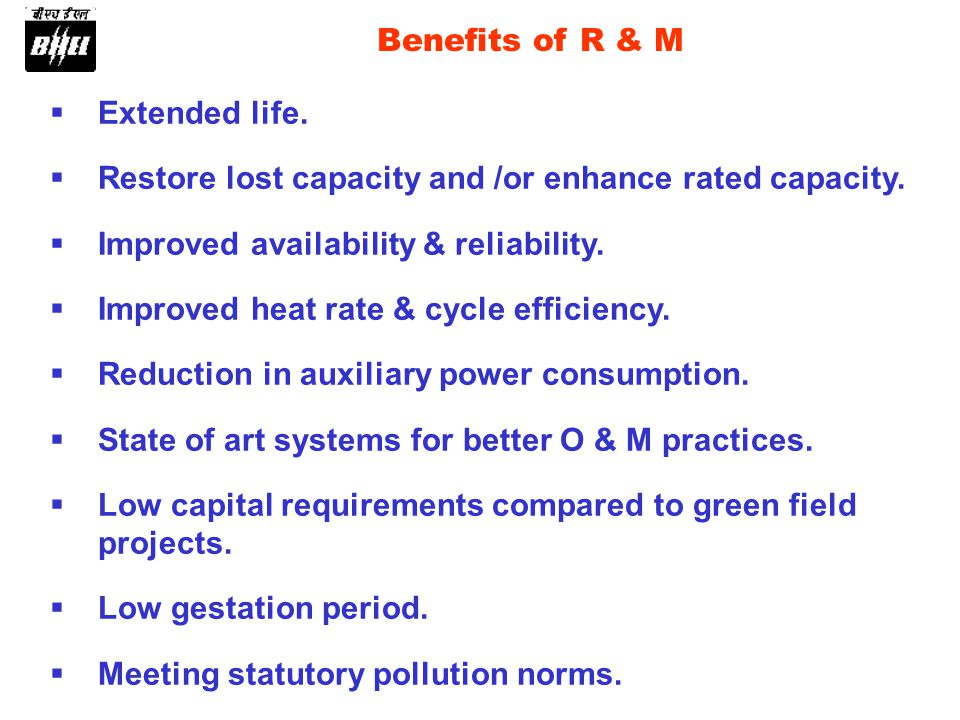 Benefits of R & M Extended life. Restore lost capacity and /or enhance rated capacity.