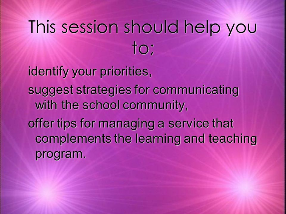 This session should help you to; identify your priorities, suggest strategies for communicating with the school community, offer tips for managing a service that complements the learning and teaching program.